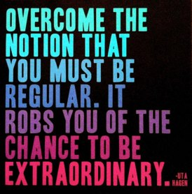 Source: http://iheartinspiration.com/wp-content/uploads/2012/06/Overcome-the-notion-that-you-must-be-regular-it-robs-you-of-the-chance-to-be-extraordinary.jpg